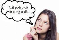 Cắt polyp cổ tử cung ở đâu tốt?